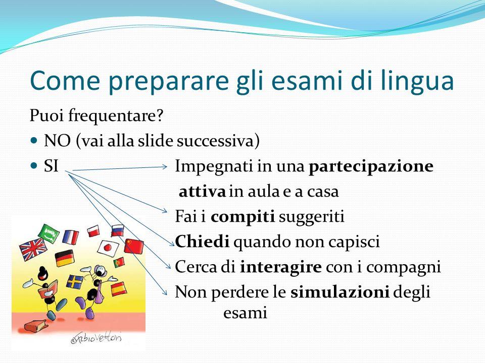 Come preparare gli esami di lingua Puoi frequentare? NO (vai alla slide successiva) SI Impegnati in una partecipazione attiva in aula e a casa Fai i c