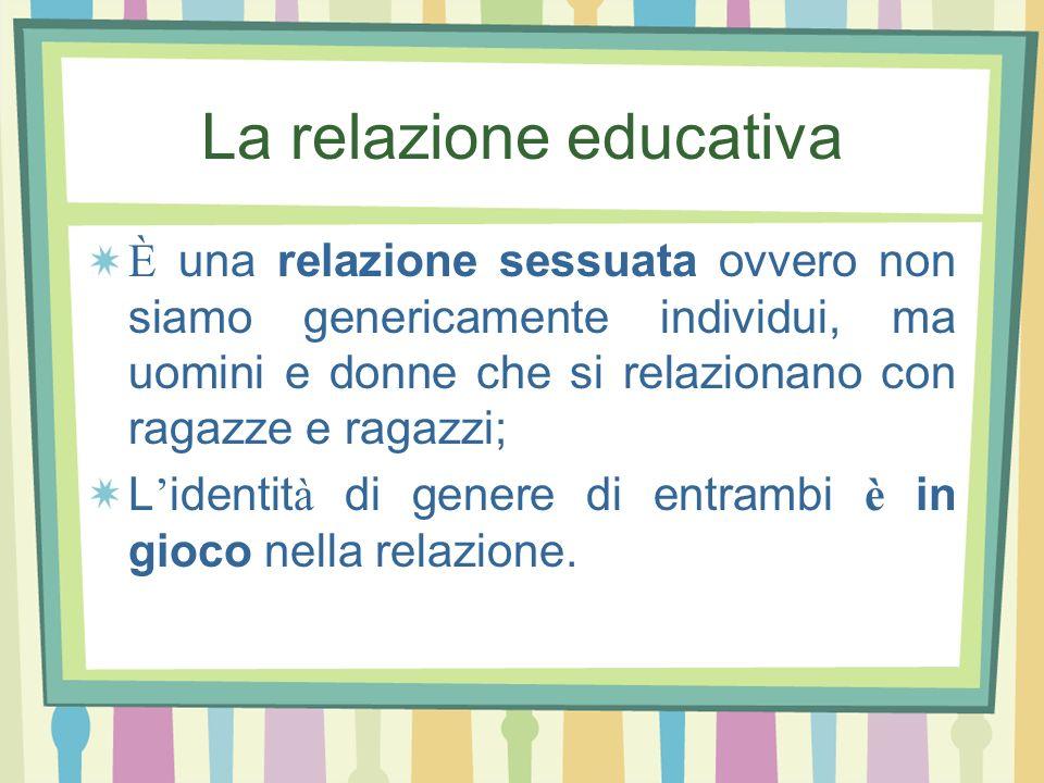 La relazione educativa È una relazione sessuata ovvero non siamo genericamente individui, ma uomini e donne che si relazionano con ragazze e ragazzi;