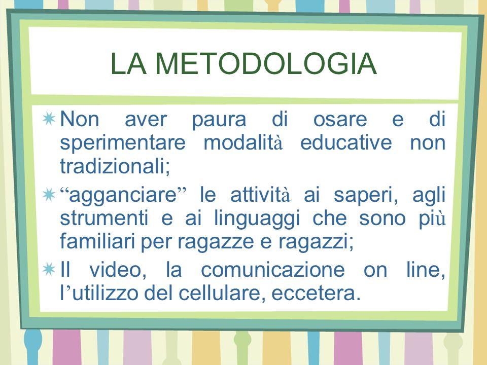 LA METODOLOGIA Non aver paura di osare e di sperimentare modalit à educative non tradizionali; agganciare le attivit à ai saperi, agli strumenti e ai