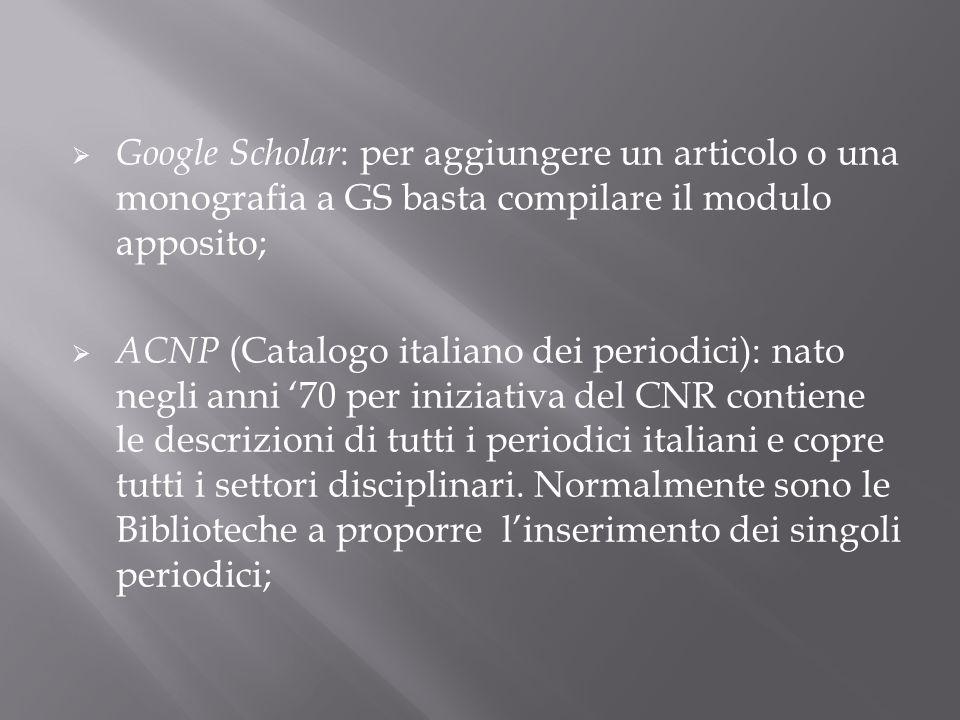 Google Scholar : per aggiungere un articolo o una monografia a GS basta compilare il modulo apposito; ACNP (Catalogo italiano dei periodici): nato neg