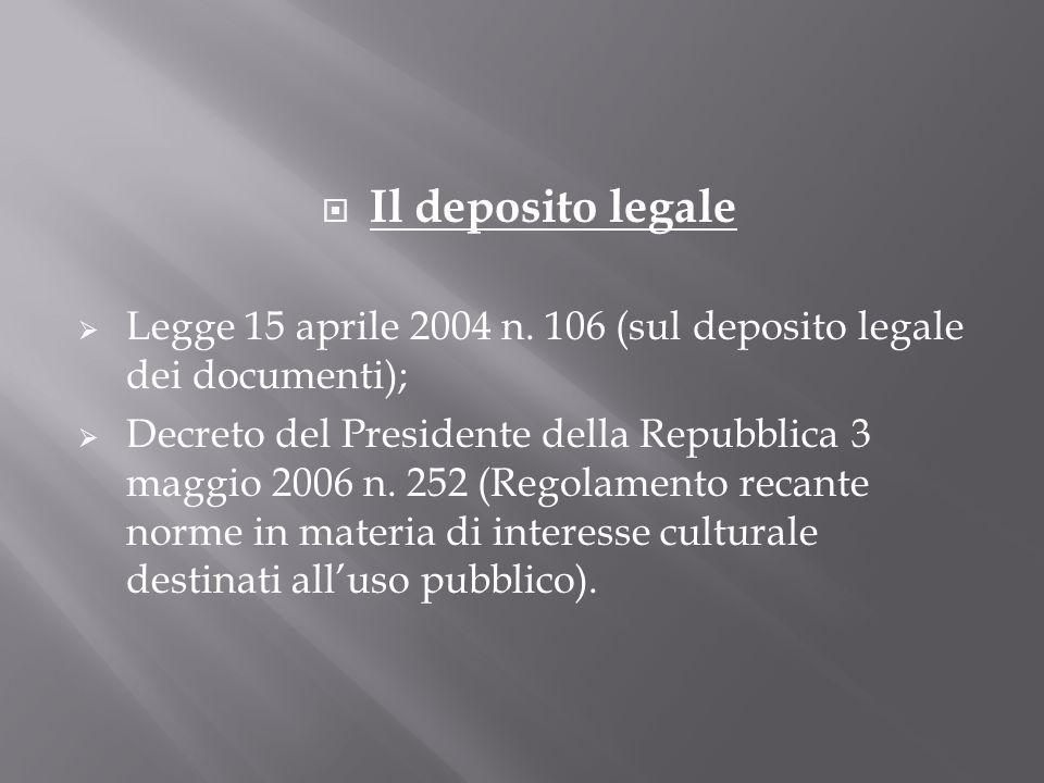 Il deposito legale Legge 15 aprile 2004 n. 106 (sul deposito legale dei documenti); Decreto del Presidente della Repubblica 3 maggio 2006 n. 252 (Rego