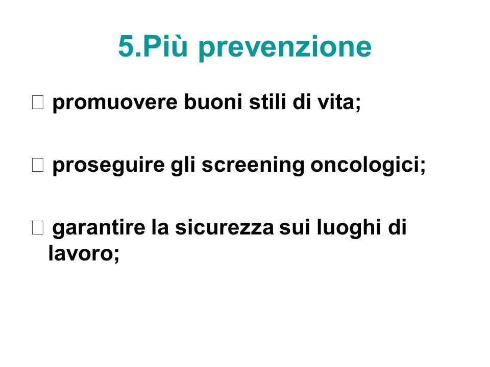 5.Più prevenzione promuovere buoni stili di vita; proseguire gli screening oncologici; garantire la sicurezza sui luoghi di lavoro;
