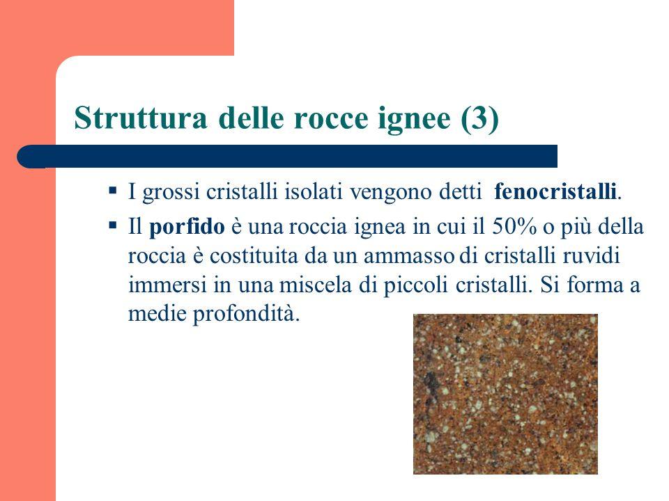 Struttura delle rocce ignee (3) I grossi cristalli isolati vengono detti fenocristalli. Il porfido è una roccia ignea in cui il 50% o più della roccia