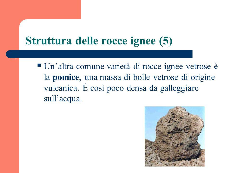 Struttura delle rocce ignee (5) Unaltra comune varietà di rocce ignee vetrose è la pomice, una massa di bolle vetrose di origine vulcanica. È così poc