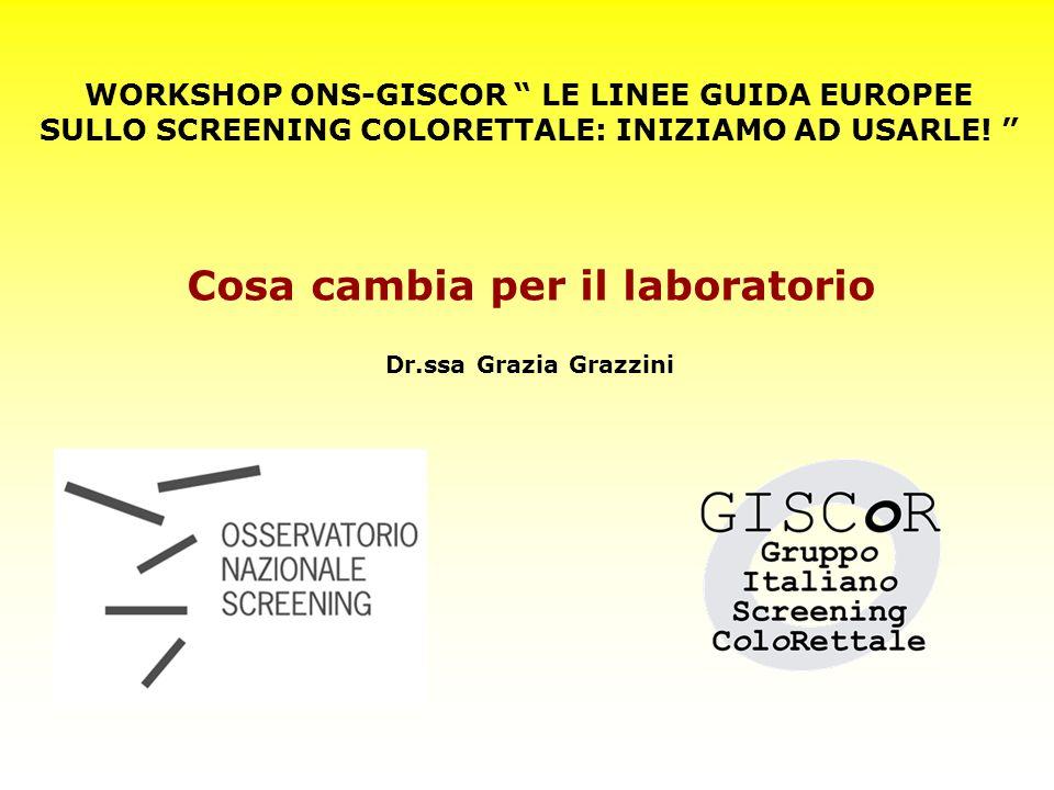 WORKSHOP ONS-GISCOR LE LINEE GUIDA EUROPEE SULLO SCREENING COLORETTALE: INIZIAMO AD USARLE! Dr.ssa Grazia Grazzini Cosa cambia per il laboratorio