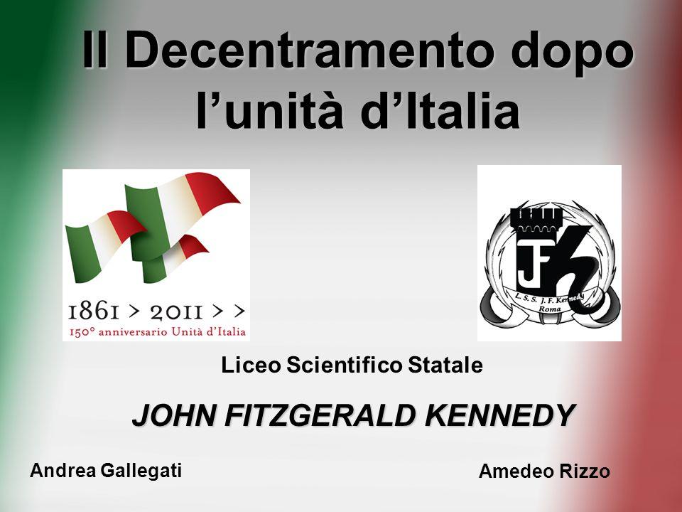 Il Decentramento dopo lunità dItalia Liceo Scientifico Statale JOHN FITZGERALD KENNEDY Andrea Gallegati Amedeo Rizzo