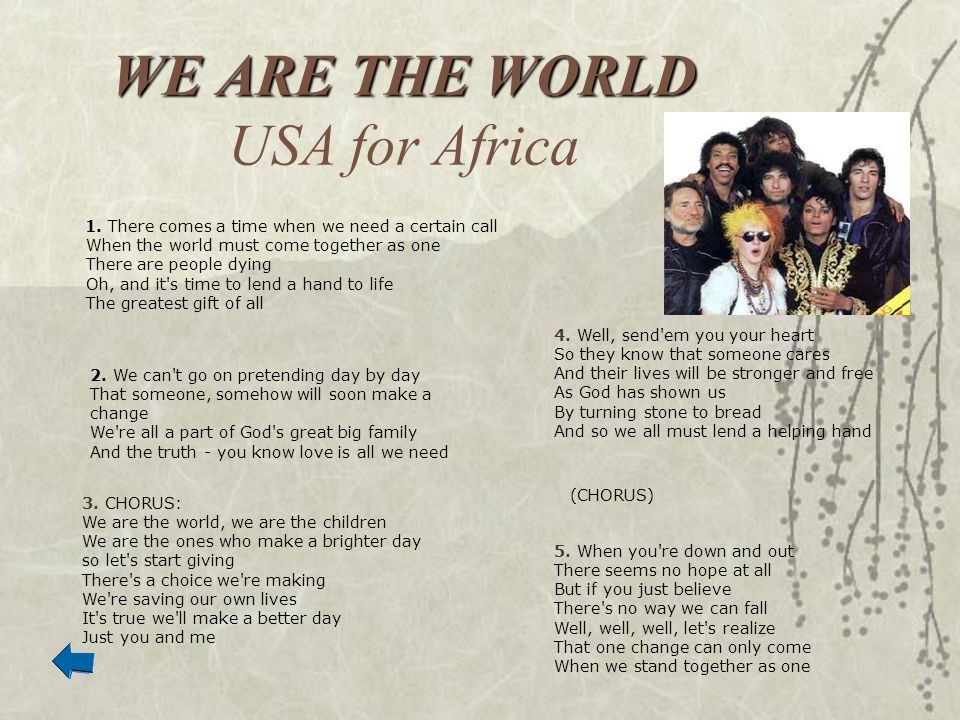 WE ARE THE WORLD WE ARE THE WORLD USA for Africa 1. There comes a time when we need a certain call When the world must come together as one There are