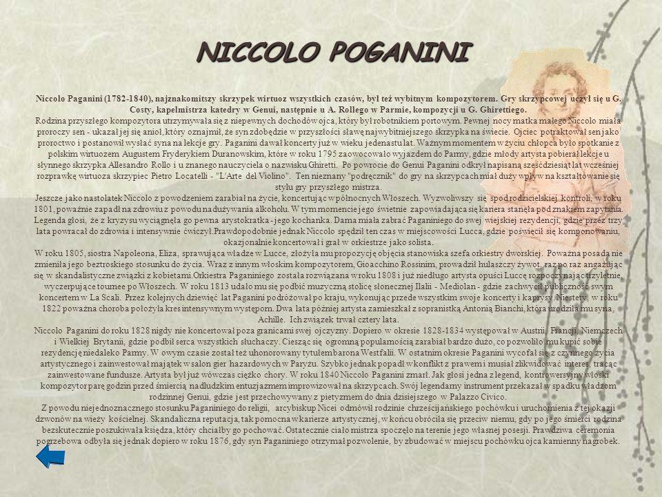 NICCOLO POGANINI Niccolo Paganini (1782-1840), najznakomitszy skrzypek wirtuoz wszystkich czasów, był też wybitnym kompozytorem. Gry skrzypcowej uczył