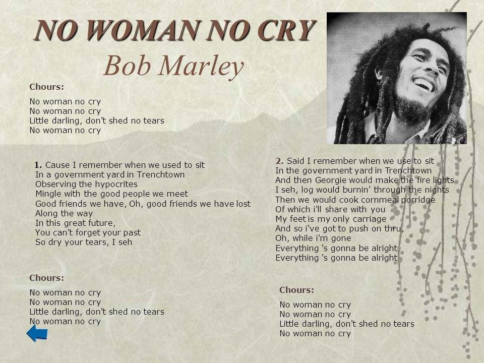 NO WOMAN NO CRY NO WOMAN NO CRY Bob Marley 1. Cause I remember when we used to sit In a government yard in Trenchtown Observing the hypocrites Mingle