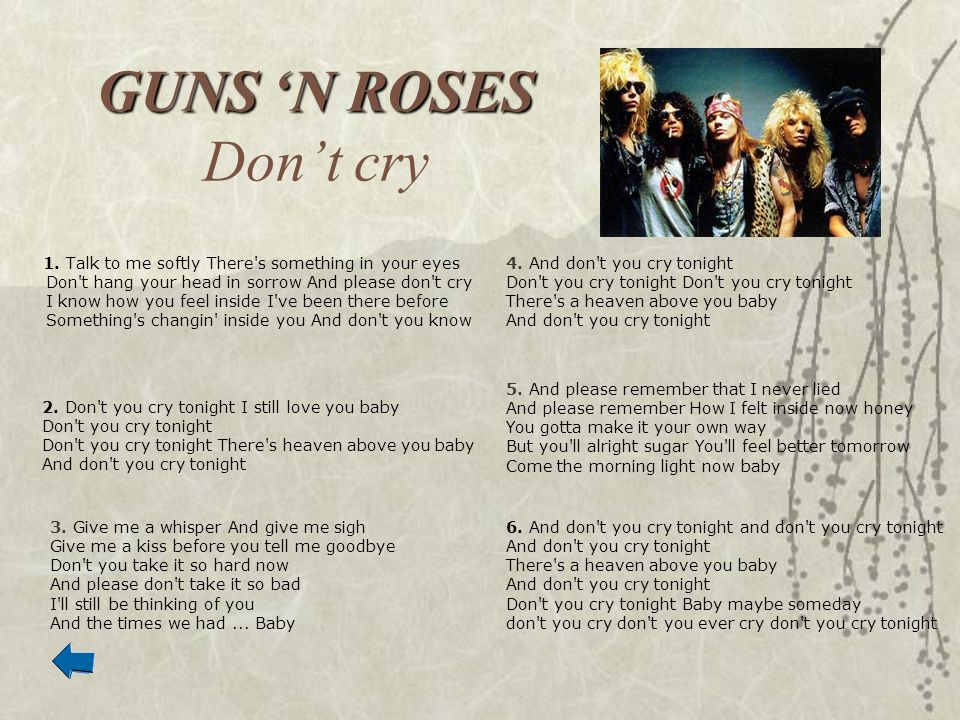 GUNS N ROSES GUNS N ROSES Dont cry 1. Talk to me softly There's something in your eyes Don't hang your head in sorrow And please don't cry I know how