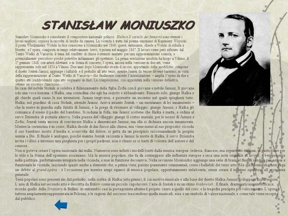 Stanislaw Moniuszko è considerato il compositore nazionale polacco. Halka e Il castello dei fantasmi sono ritenuti i lavori migliori; copiosa la racco