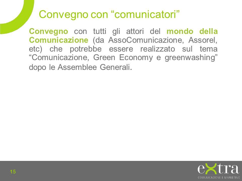 15 Convegno con tutti gli attori del mondo della Comunicazione (da AssoComunicazione, Assorel, etc) che potrebbe essere realizzato sul temaComunicazione, Green Economy e greenwashing dopo le Assemblee Generali.