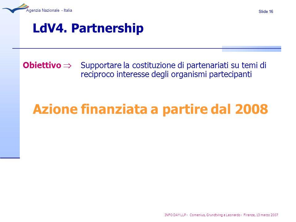 Slide 16 Agenzia Nazionale - Italia INFO DAY LLP - Comenius, Grundtving e Leonardo - Firenze, 13 marzo 2007 LdV4. Partnership Azione finanziata a part