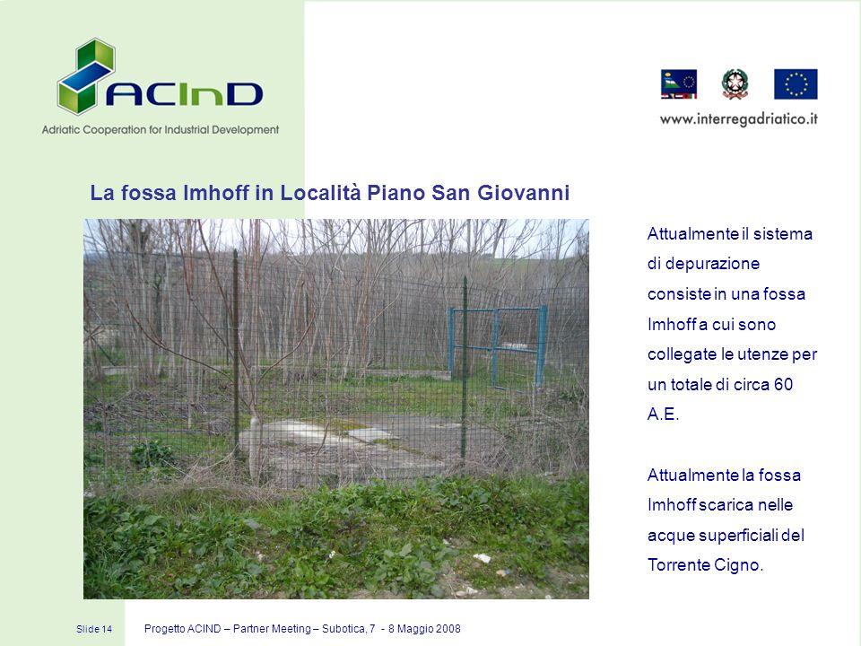 Slide 14 Progetto ACIND – Partner Meeting – Subotica, 7 - 8 Maggio 2008 Attualmente il sistema di depurazione consiste in una fossa Imhoff a cui sono
