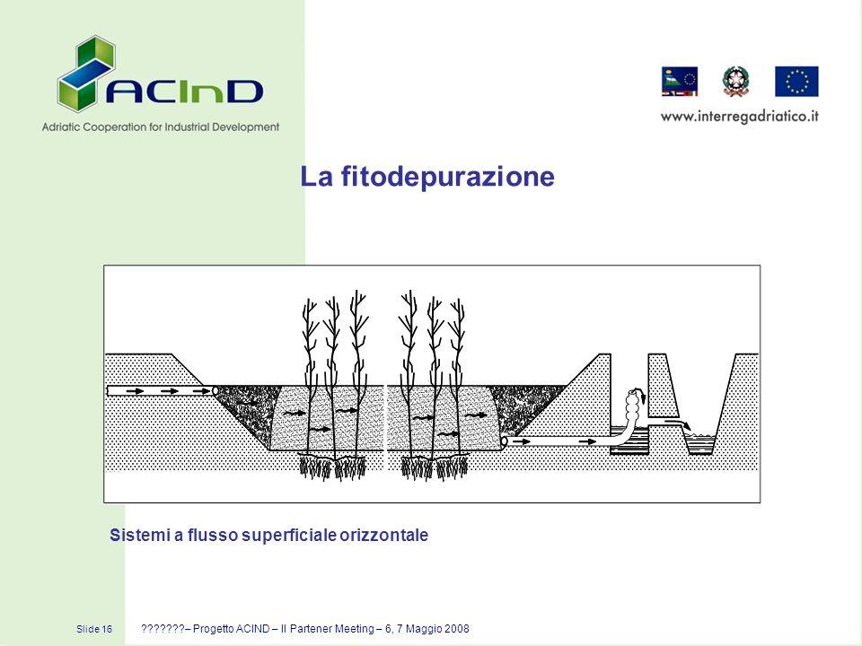 Slide 16 ???????– Progetto ACIND – II Partener Meeting – 6, 7 Maggio 2008 La fitodepurazione Sistemi a flusso superficiale orizzontale