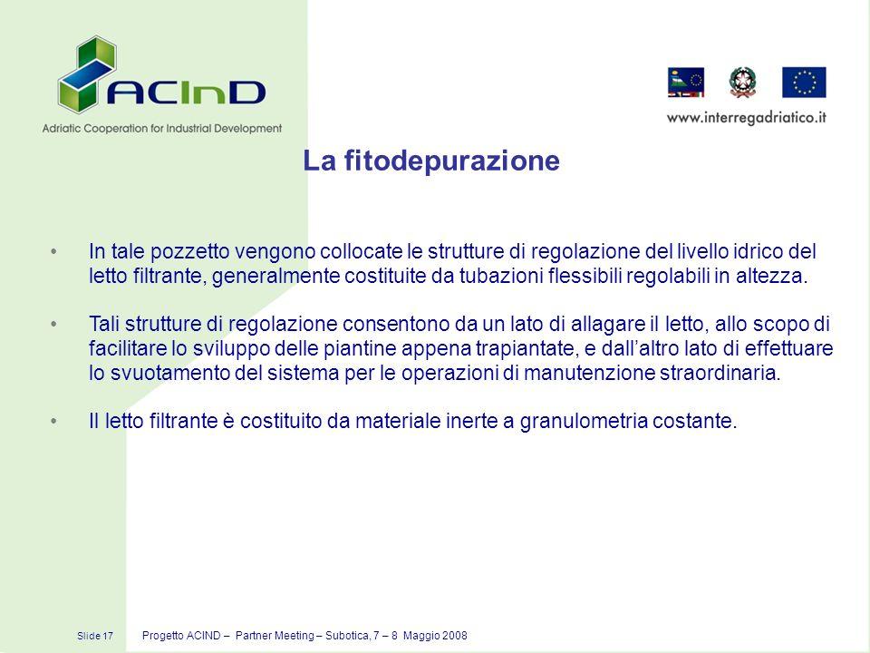 Slide 17 Progetto ACIND – Partner Meeting – Subotica, 7 – 8 Maggio 2008 La fitodepurazione In tale pozzetto vengono collocate le strutture di regolazi
