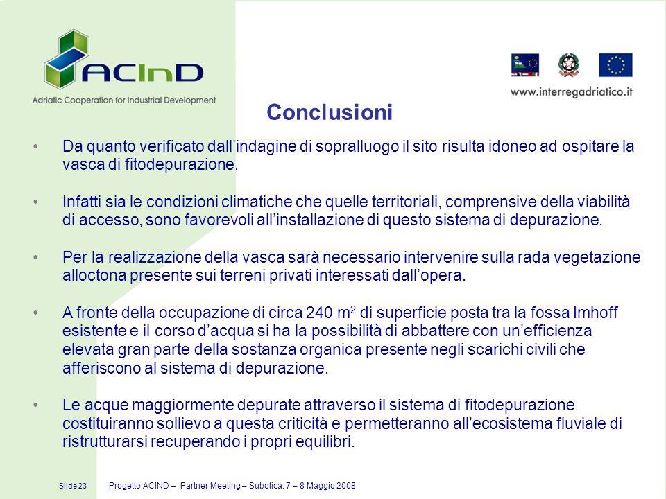 Slide 23 Progetto ACIND – Partner Meeting – Subotica. 7 – 8 Maggio 2008 Conclusioni Da quanto verificato dallindagine di sopralluogo il sito risulta i