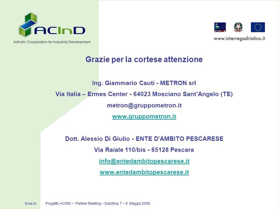 Slide 24 Progetto ACIND – Partner Meeting – Subotica, 7 – 8 Maggio 2008 Grazie per la cortese attenzione Ing. Giammario Cauti - METRON srl Via Italia