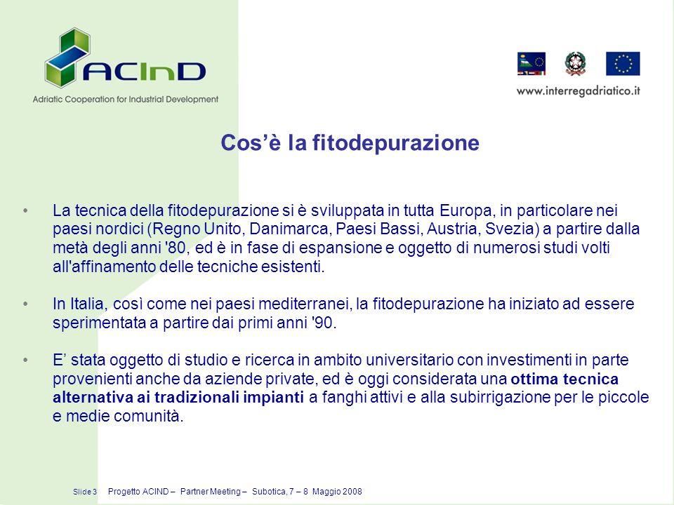 Cosè la fitodepurazione Slide 3 Progetto ACIND – Partner Meeting – Subotica, 7 – 8 Maggio 2008 La tecnica della fitodepurazione si è sviluppata in tut