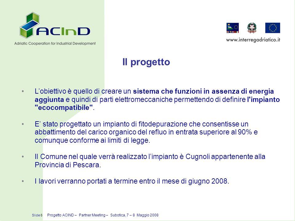 Ubicazione dellimpianto Slide 7 Progetto ACIND – Partner Meeting – Subotica, 7 – 8 Maggio 2008 Il progetto vede la realizzazione di un sistema di depurazione che sarà ubicato nel Comune di Cugnoli, in località Piano San Giovanni.