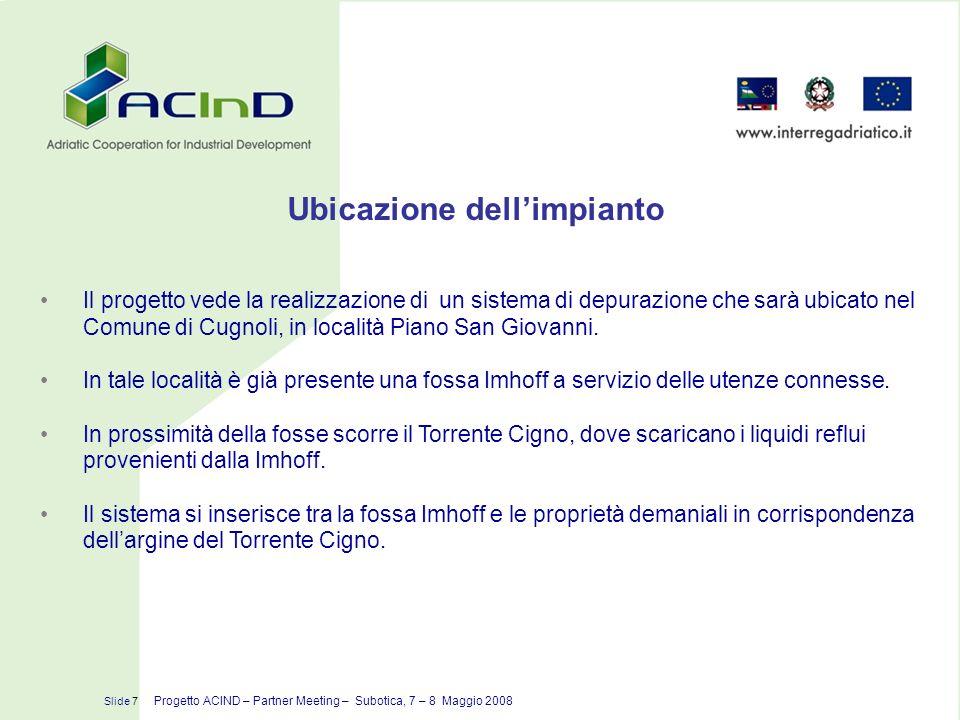 Ubicazione dellimpianto Slide 7 Progetto ACIND – Partner Meeting – Subotica, 7 – 8 Maggio 2008 Il progetto vede la realizzazione di un sistema di depu