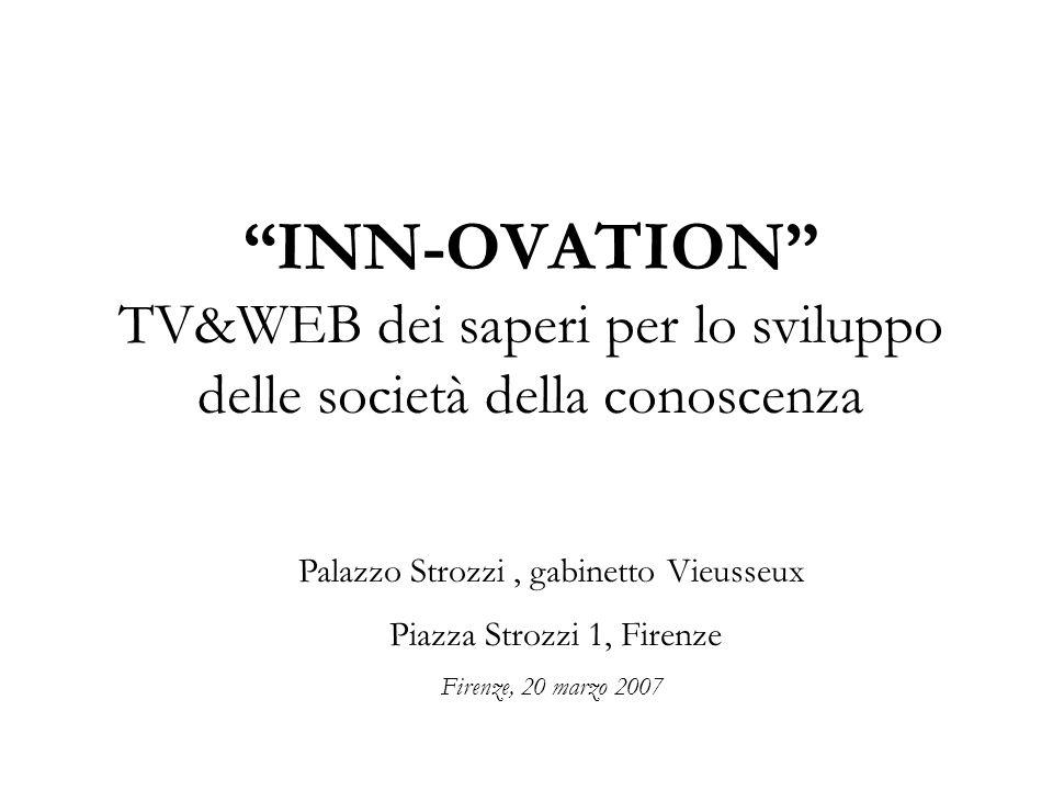 INN-OVATION TV&WEB dei saperi per lo sviluppo delle società della conoscenza Palazzo Strozzi, gabinetto Vieusseux Piazza Strozzi 1, Firenze Firenze, 20 marzo 2007