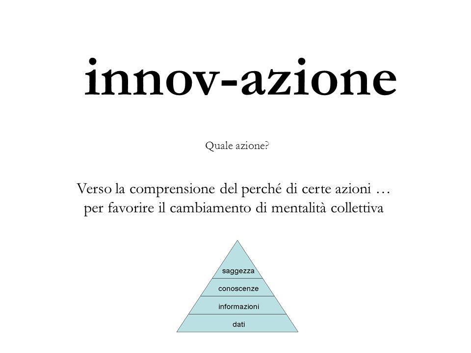 innov-azione Verso la comprensione del perché di certe azioni … per favorire il cambiamento di mentalità collettiva Quale azione