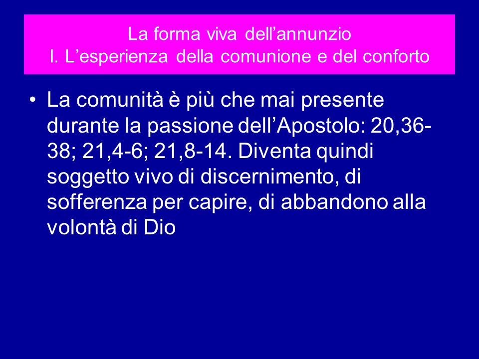La forma viva dellannunzio I. Lesperienza della comunione e del conforto La comunità è più che mai presente durante la passione dellApostolo: 20,36- 3