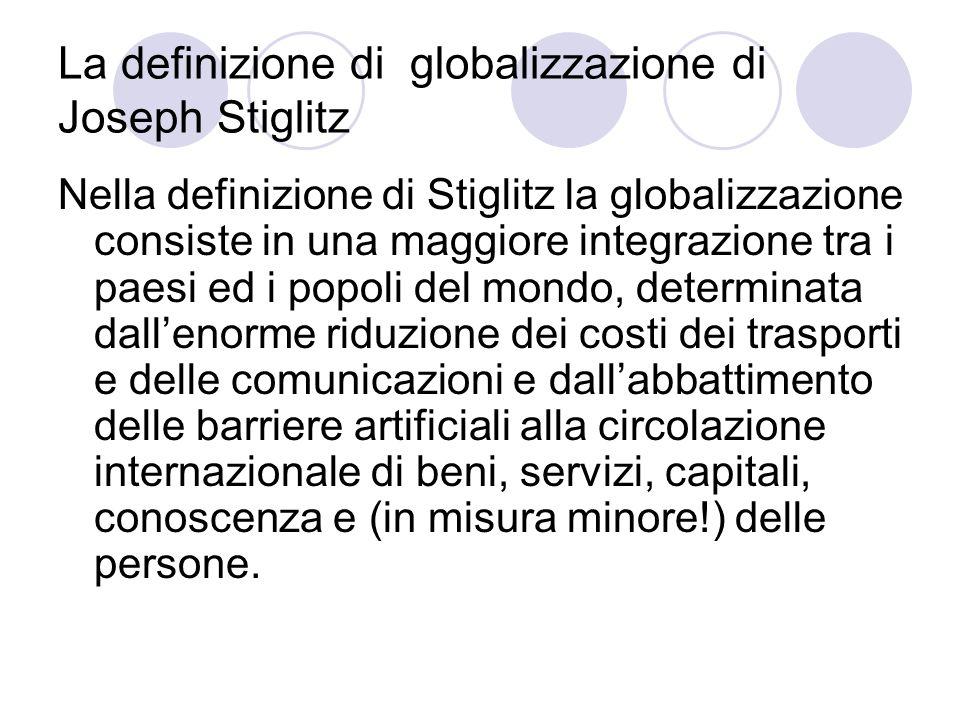La definizione di globalizzazione di Joseph Stiglitz Nella definizione di Stiglitz la globalizzazione consiste in una maggiore integrazione tra i paes