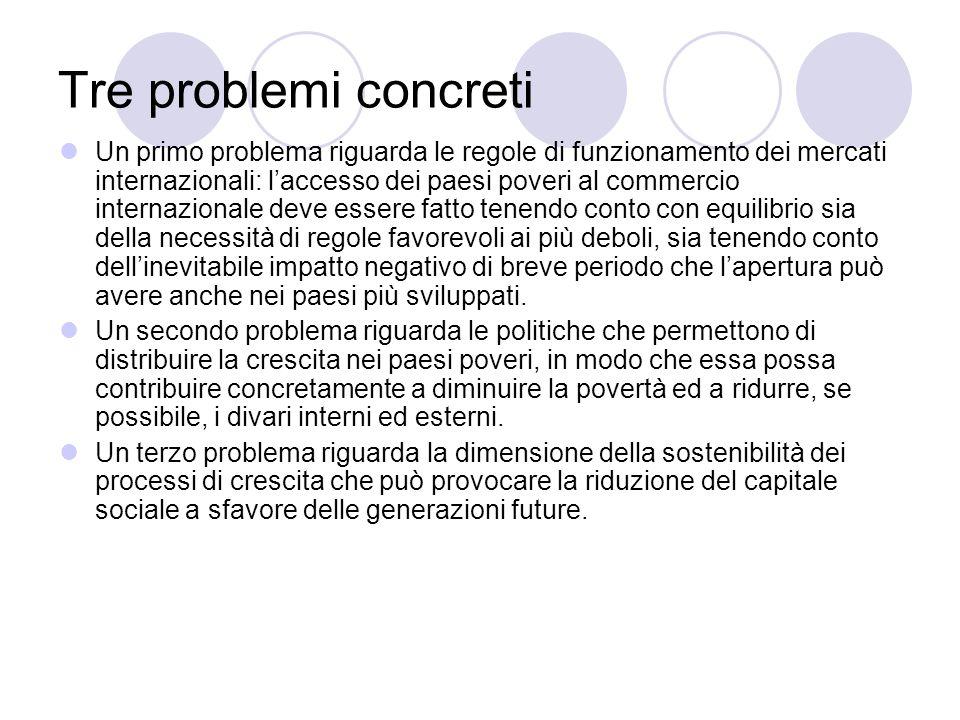 Tre problemi concreti Un primo problema riguarda le regole di funzionamento dei mercati internazionali: laccesso dei paesi poveri al commercio interna