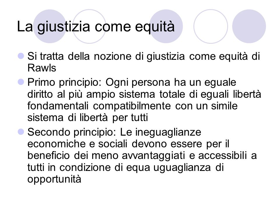 La giustizia come equità Si tratta della nozione di giustizia come equità di Rawls Primo principio: Ogni persona ha un eguale diritto al più ampio sis