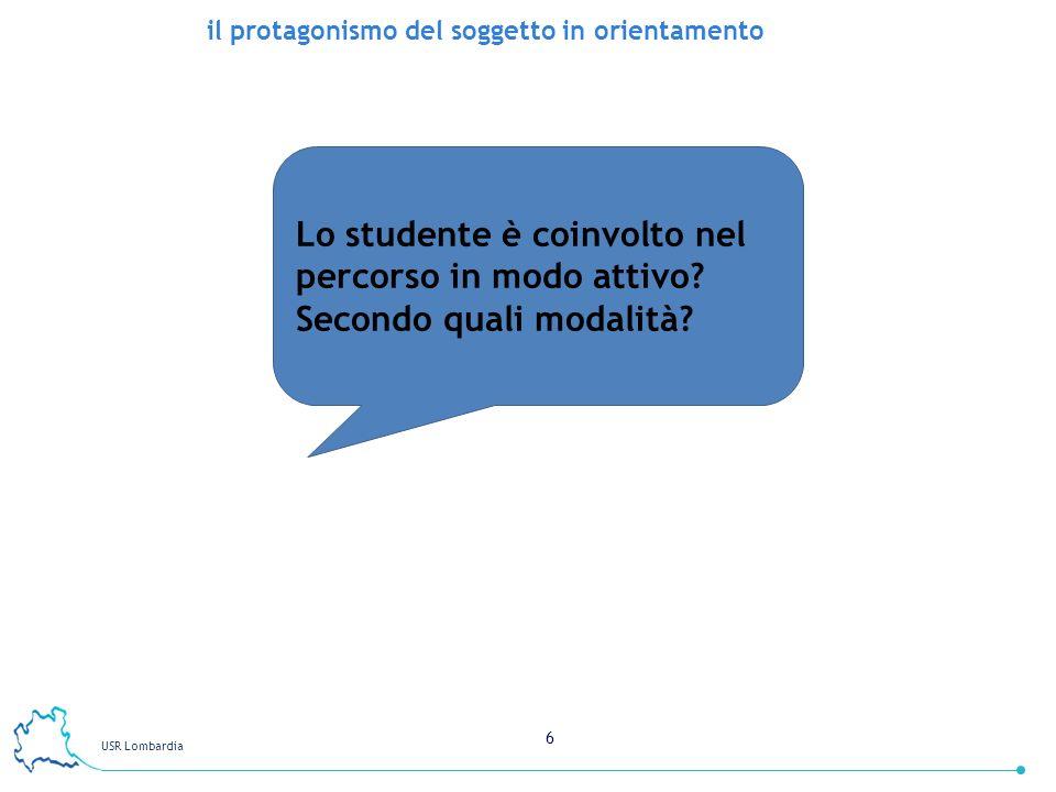 USR Lombardia 6 il protagonismo del soggetto in orientamento Lo studente è coinvolto nel percorso in modo attivo? Secondo quali modalità?