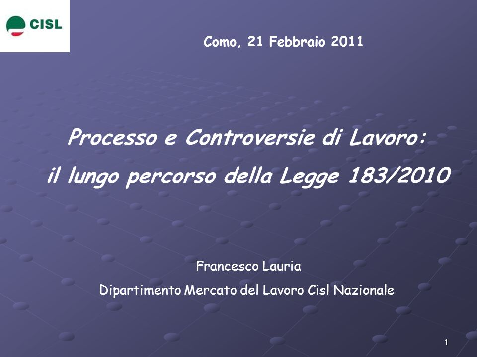 1 Como, 21 Febbraio 2011 Processo e Controversie di Lavoro: il lungo percorso della Legge 183/2010 Francesco Lauria Dipartimento Mercato del Lavoro Ci