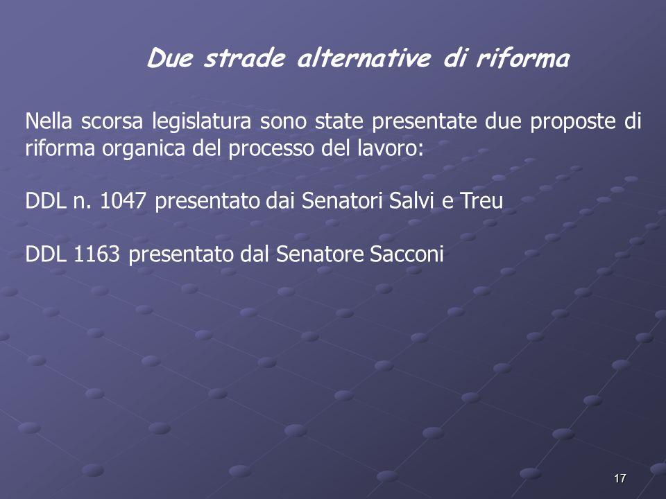 17 Due strade alternative di riforma Nella scorsa legislatura sono state presentate due proposte di riforma organica del processo del lavoro: DDL n. 1