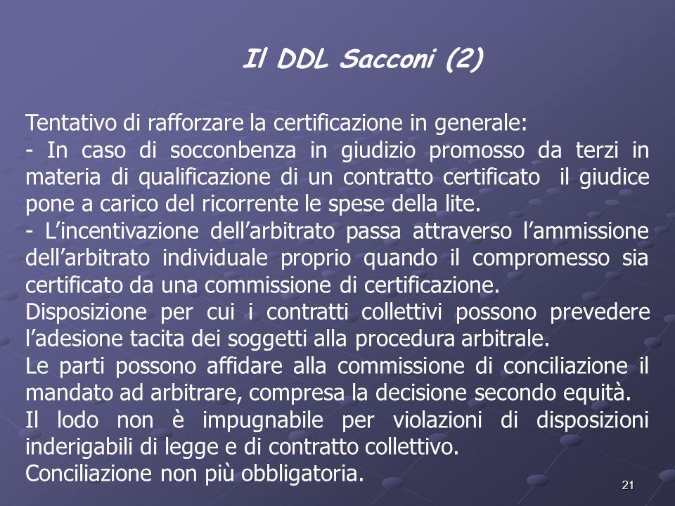 21 Il DDL Sacconi (2) Tentativo di rafforzare la certificazione in generale: - In caso di socconbenza in giudizio promosso da terzi in materia di qual