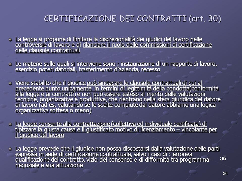 36 CERTIFICAZIONE DEI CONTRATTI (art. 30) 36 La legge si propone di limitare la discrezionalità dei giudici del lavoro nelle controversie di lavoro e