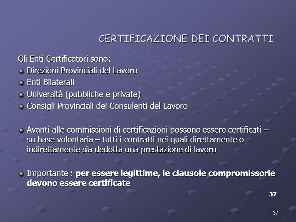 37 CERTIFICAZIONE DEI CONTRATTI CERTIFICAZIONE DEI CONTRATTI Gli Enti Certificatori sono: Direzioni Provinciali del Lavoro Enti Bilaterali Università