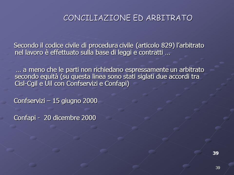 39 CONCILIAZIONE ED ARBITRATO 39 Secondo il codice civile di procedura civile (articolo 829) larbitrato nel lavoro è effettuato sulla base di leggi e