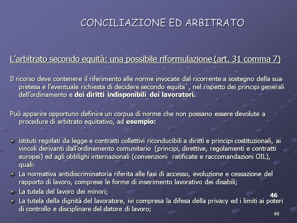46 CONCILIAZIONE ED ARBITRATO 46 Larbitrato secondo equità: una possibile riformulazione (art. 31 comma 7) Il ricorso deve contenere il riferimento al