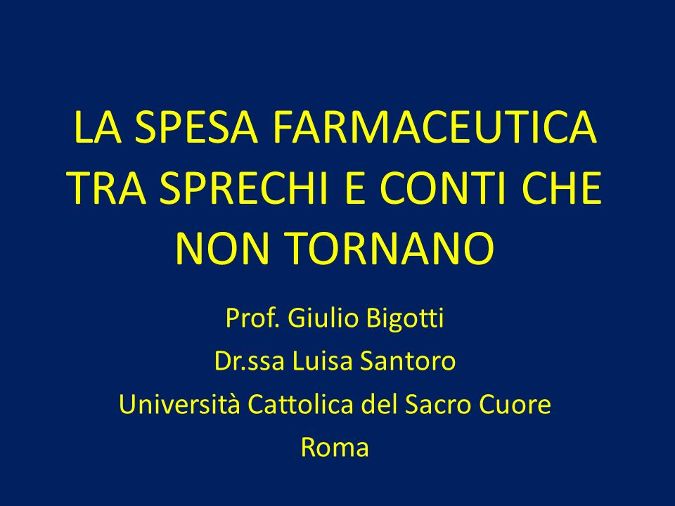 LA SPESA FARMACEUTICA TRA SPRECHI E CONTI CHE NON TORNANO Prof. Giulio Bigotti Dr.ssa Luisa Santoro Università Cattolica del Sacro Cuore Roma