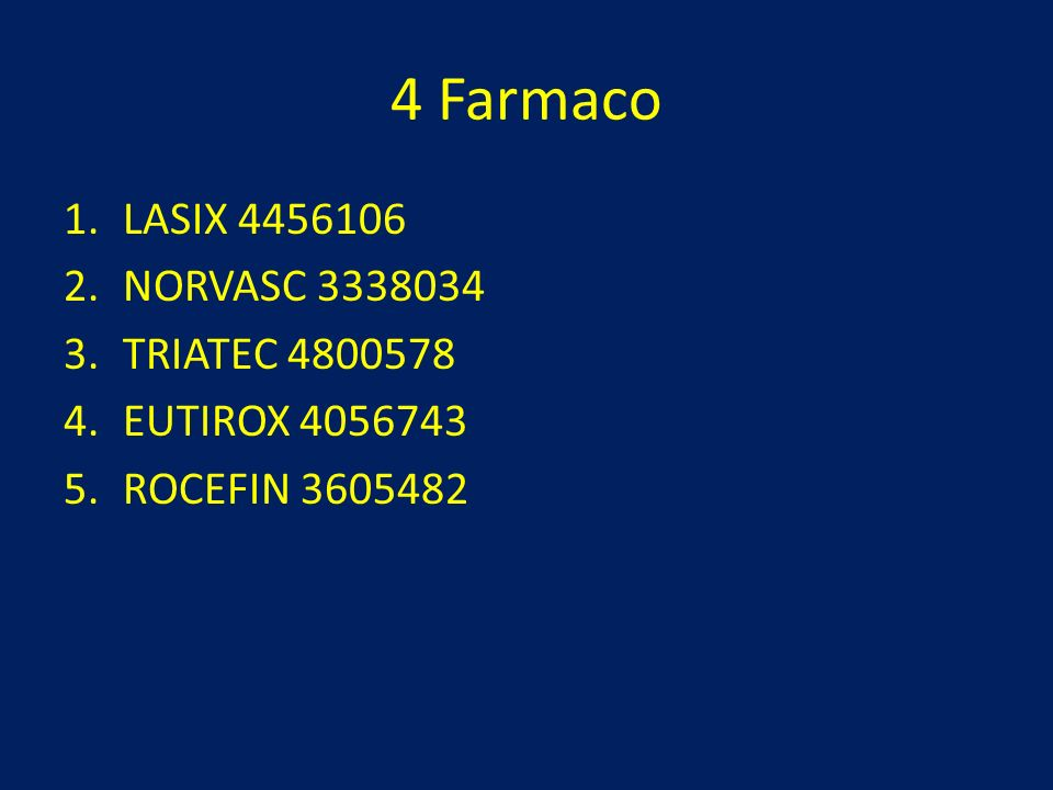 4 Farmaco 1.LASIX 4456106 2.NORVASC 3338034 3.TRIATEC 4800578 4.EUTIROX 4056743 5.ROCEFIN 3605482