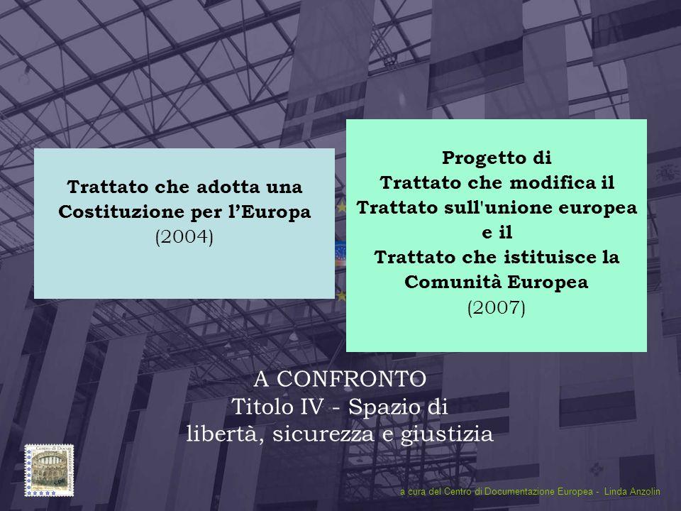 Titolo IV1 A CONFRONTO Titolo IV - Spazio di libertà, sicurezza e giustizia Trattato che adotta una Costituzione per lEuropa (2004) Progetto di Tratta