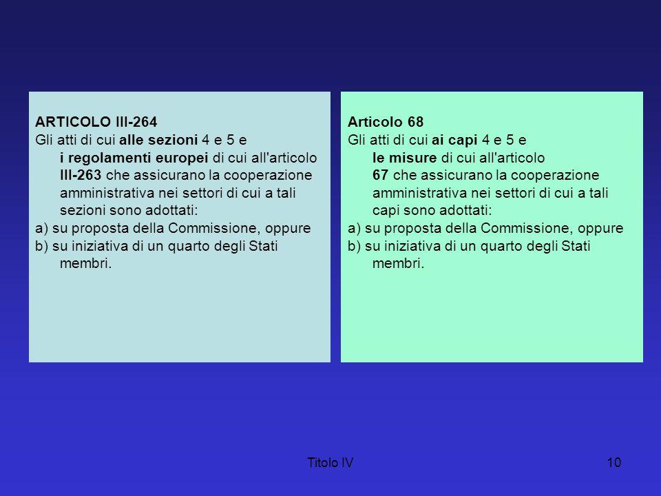 Titolo IV10 ARTICOLO III-264 Gli atti di cui alle sezioni 4 e 5 e i regolamenti europei di cui all'articolo III-263 che assicurano la cooperazione amm
