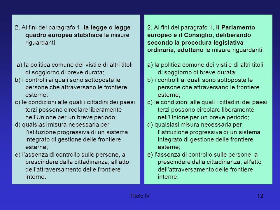 Titolo IV12 2. Ai fini del paragrafo 1, la legge o legge quadro europea stabilisce le misure riguardanti: a) la politica comune dei visti e di altri t