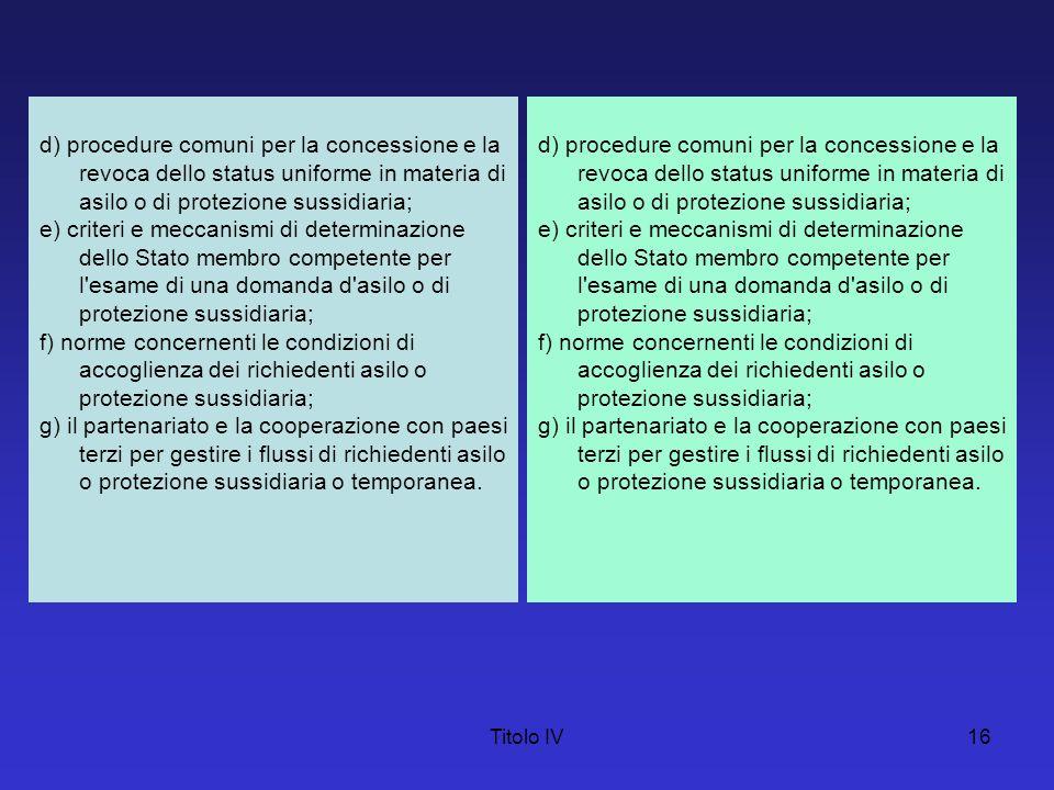 Titolo IV16 d) procedure comuni per la concessione e la revoca dello status uniforme in materia di asilo o di protezione sussidiaria; e) criteri e mec