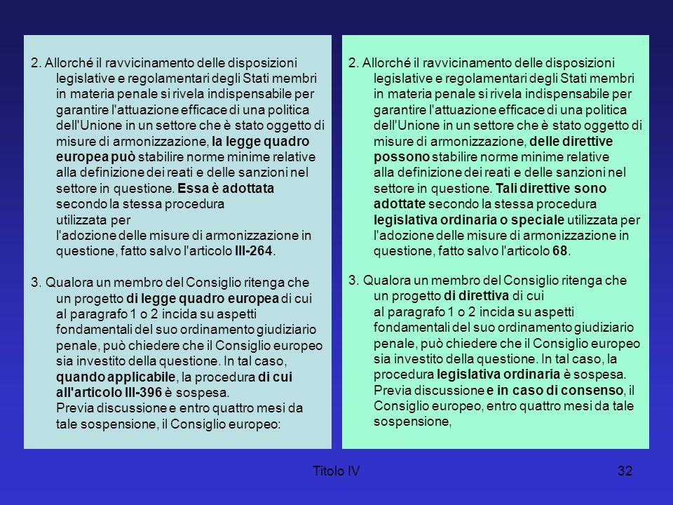 Titolo IV32 2. Allorché il ravvicinamento delle disposizioni legislative e regolamentari degli Stati membri in materia penale si rivela indispensabile