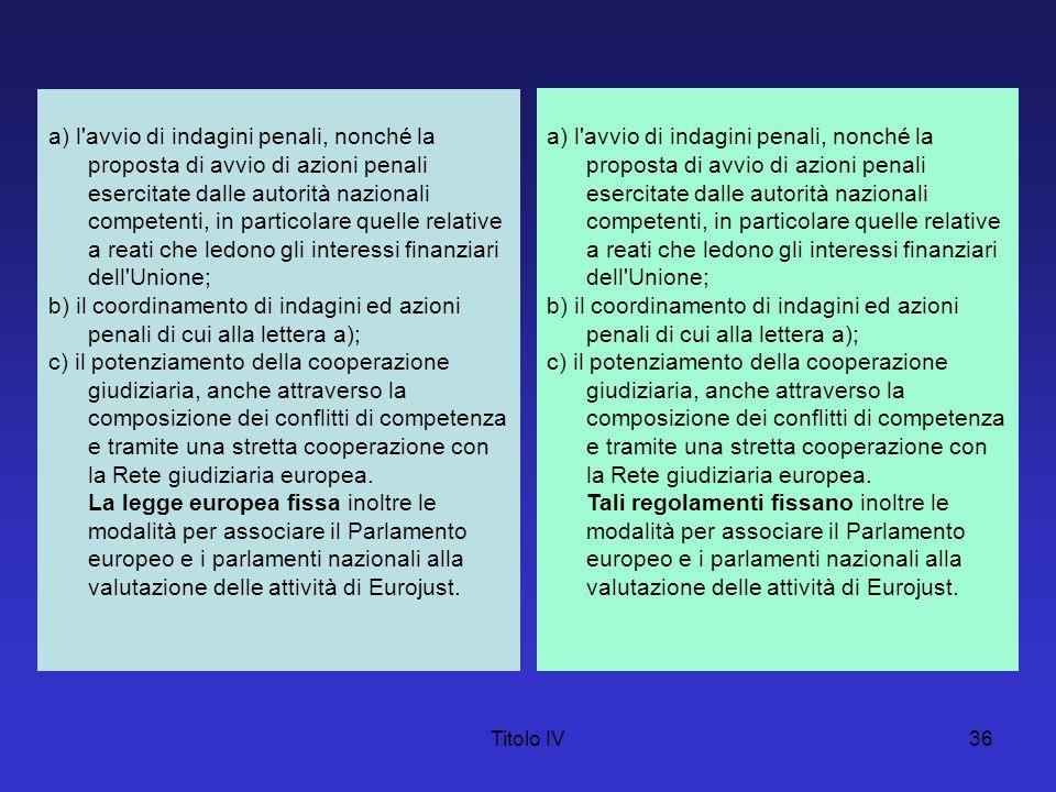 Titolo IV36 a) l'avvio di indagini penali, nonché la proposta di avvio di azioni penali esercitate dalle autorità nazionali competenti, in particolare