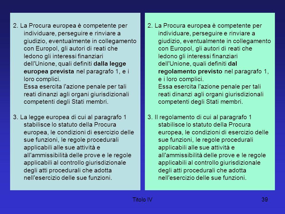 Titolo IV39 2. La Procura europea è competente per individuare, perseguire e rinviare a giudizio, eventualmente in collegamento con Europol, gli autor