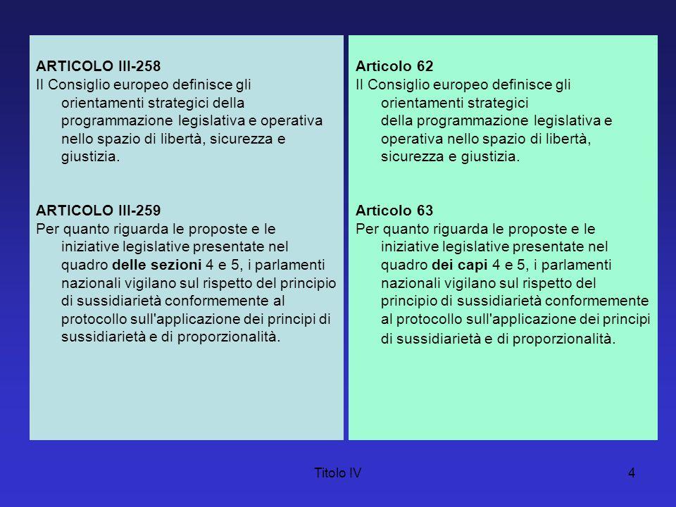 Titolo IV4 ARTICOLO III-258 Il Consiglio europeo definisce gli orientamenti strategici della programmazione legislativa e operativa nello spazio di li