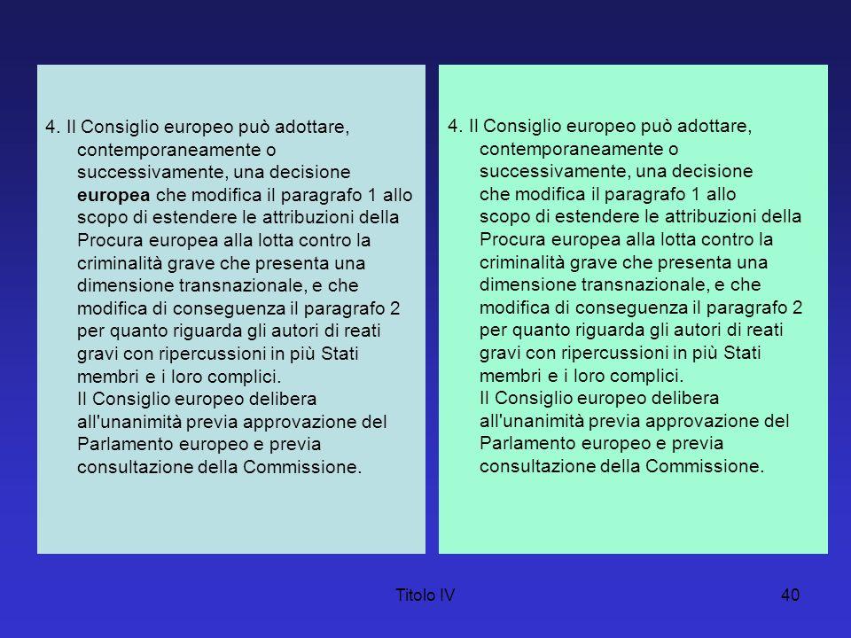 Titolo IV40 4. Il Consiglio europeo può adottare, contemporaneamente o successivamente, una decisione europea che modifica il paragrafo 1 allo scopo d
